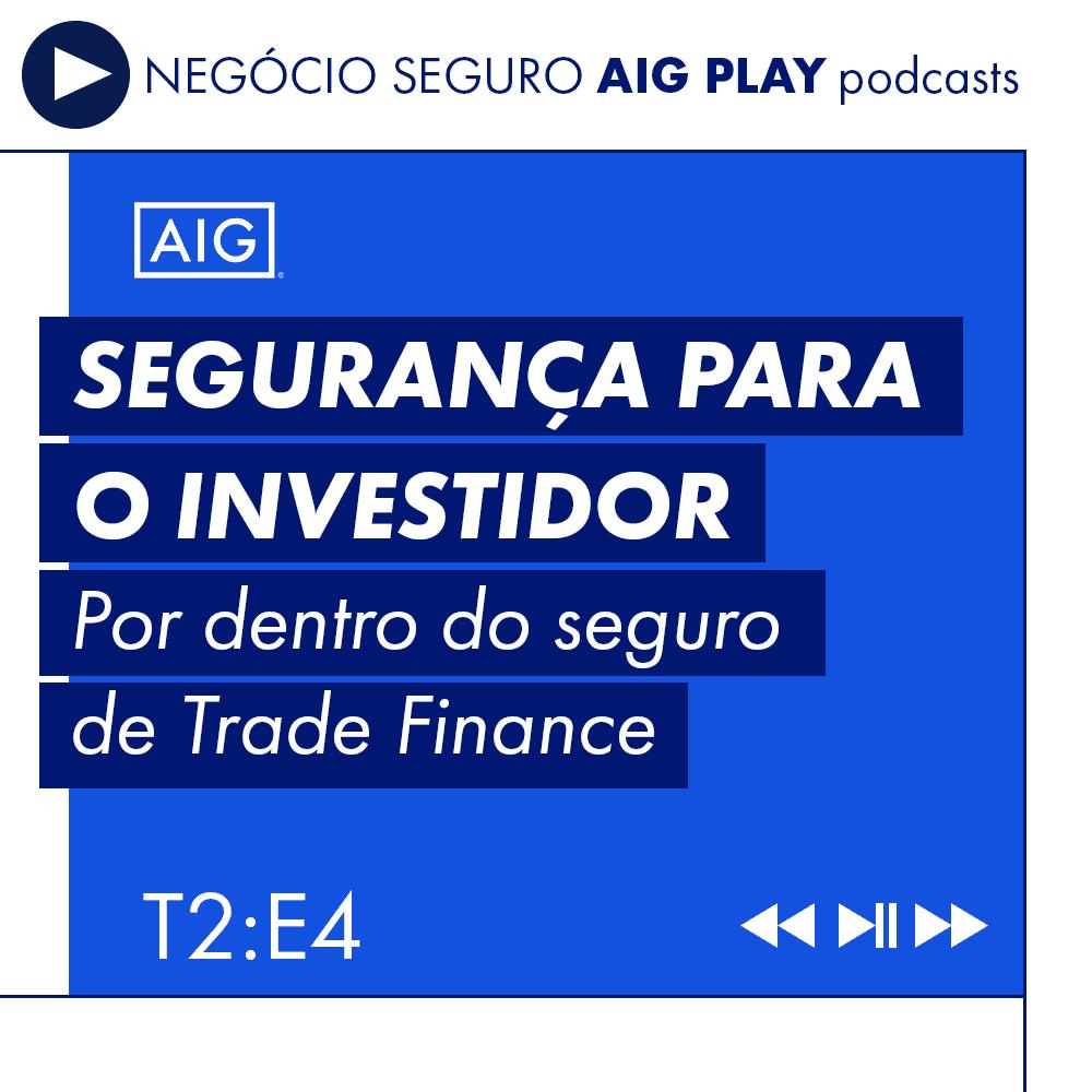 Podcast Negócio Seguro AIG Play – Segurança para o investidor: por dentro do seguro de Trade Finance